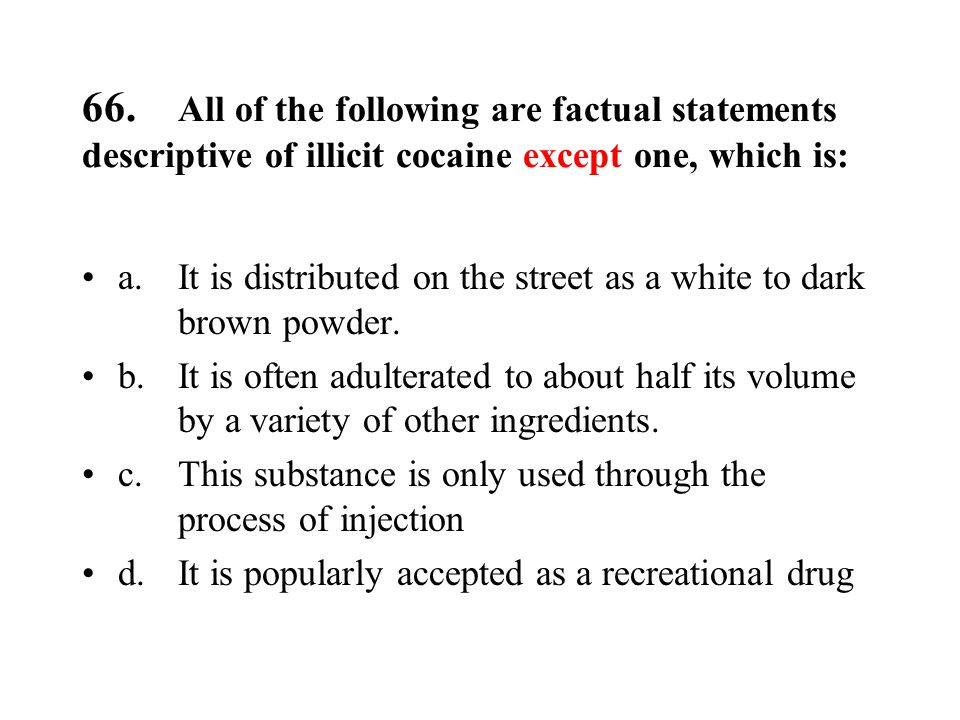 66. All of the following are factual statements descriptive of illicit cocaine except one, which is: a.It is distributed on the street as a white to d