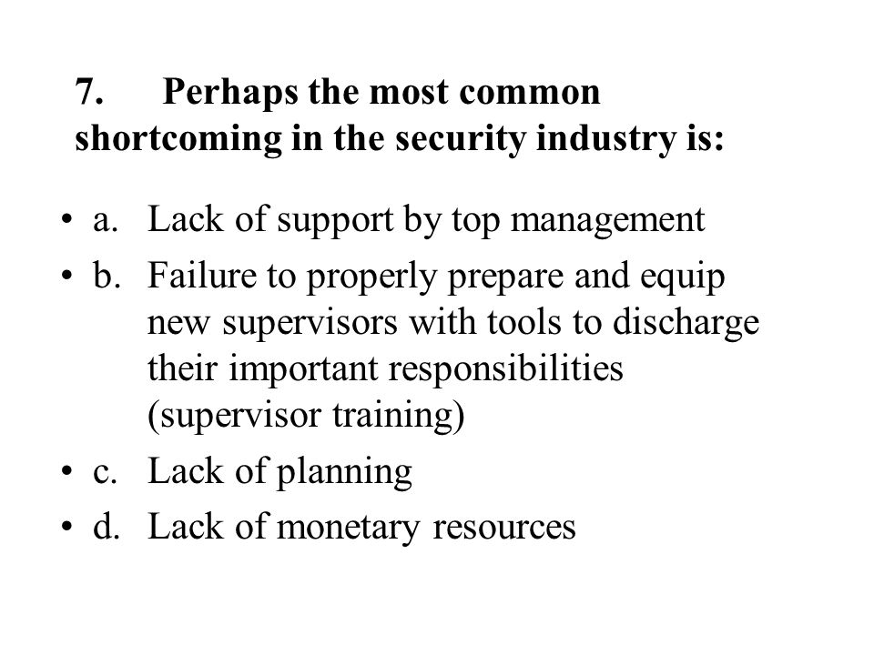 7.Perhaps the most common shortcoming in the security industry is: a.Lack of support by top management b.Failure to properly prepare and equip new supervisors with tools to discharge their important responsibilities (supervisor training) c.Lack of planning d.Lack of monetary resources