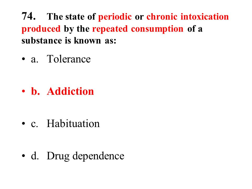 74. The state of periodic or chronic intoxication produced by the repeated consumption of a substance is known as: a.Tolerance b.Addiction c.Habituati