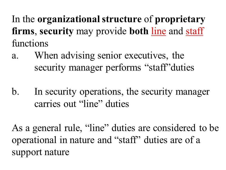 In the organizational structure of proprietary firms, security may provide both line and staff functions a.When advising senior executives, the security manager performs staff duties b.In security operations, the security manager carries out line duties As a general rule, line duties are considered to be operational in nature and staff duties are of a support nature