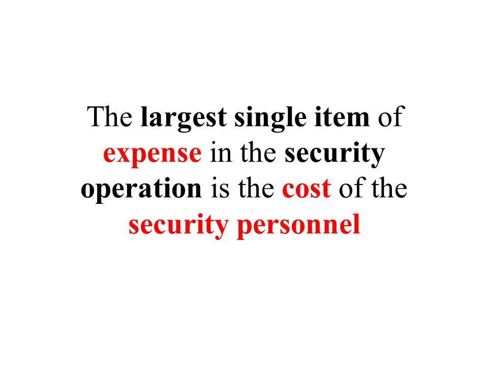 The largest single item of expense in the security operation is the cost of the security personnel