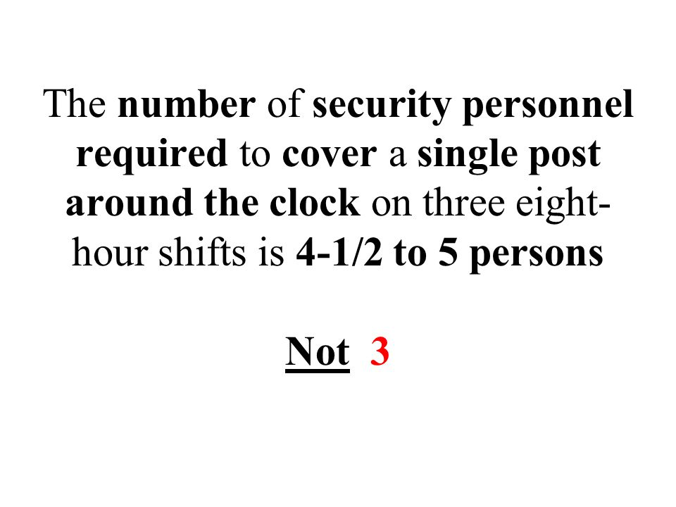 The number of security personnel required to cover a single post around the clock on three eight- hour shifts is 4-1/2 to 5 persons Not 3