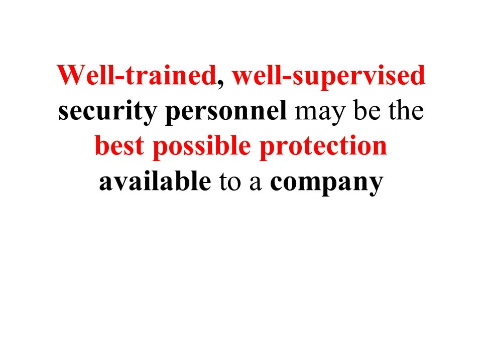 Well-trained, well-supervised security personnel may be the best possible protection available to a company