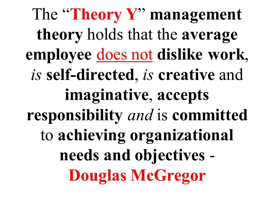 The Theory Y management theory holds that the average employee does not dislike work, is self-directed, is creative and imaginative, accepts responsibility and is committed to achieving organizational needs and objectives - Douglas McGregor