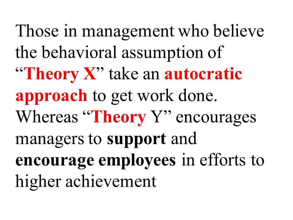 Those in management who believe the behavioral assumption of Theory X take an autocratic approach to get work done.