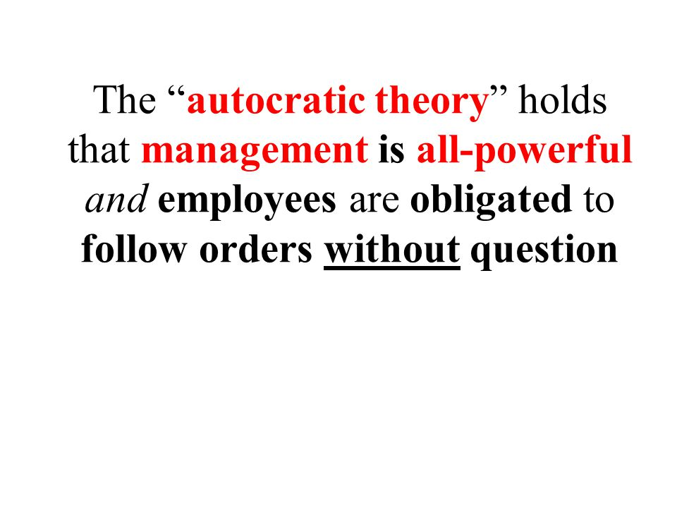 The autocratic theory holds that management is all-powerful and employees are obligated to follow orders without question