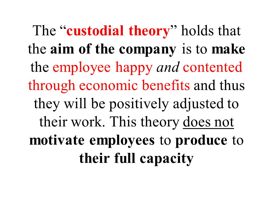 The custodial theory holds that the aim of the company is to make the employee happy and contented through economic benefits and thus they will be positively adjusted to their work.