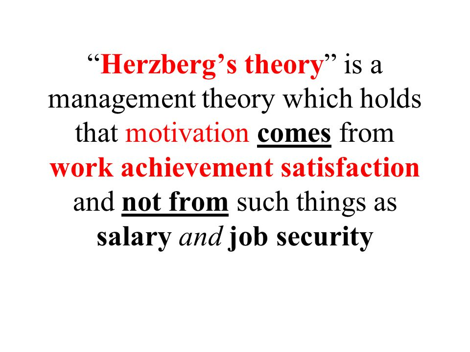 Herzberg's theory is a management theory which holds that motivation comes from work achievement satisfaction and not from such things as salary and job security