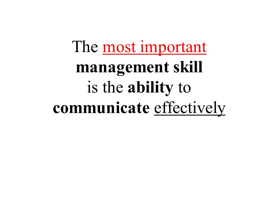 The most important management skill is the ability to communicate effectively