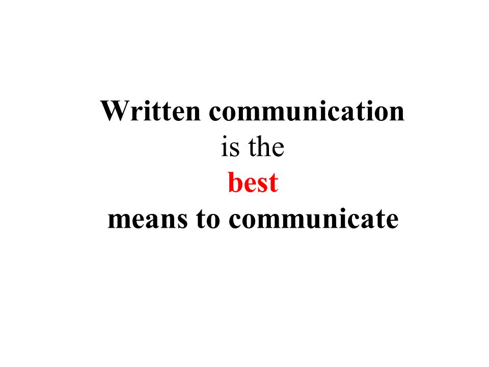 Written communication is the best means to communicate