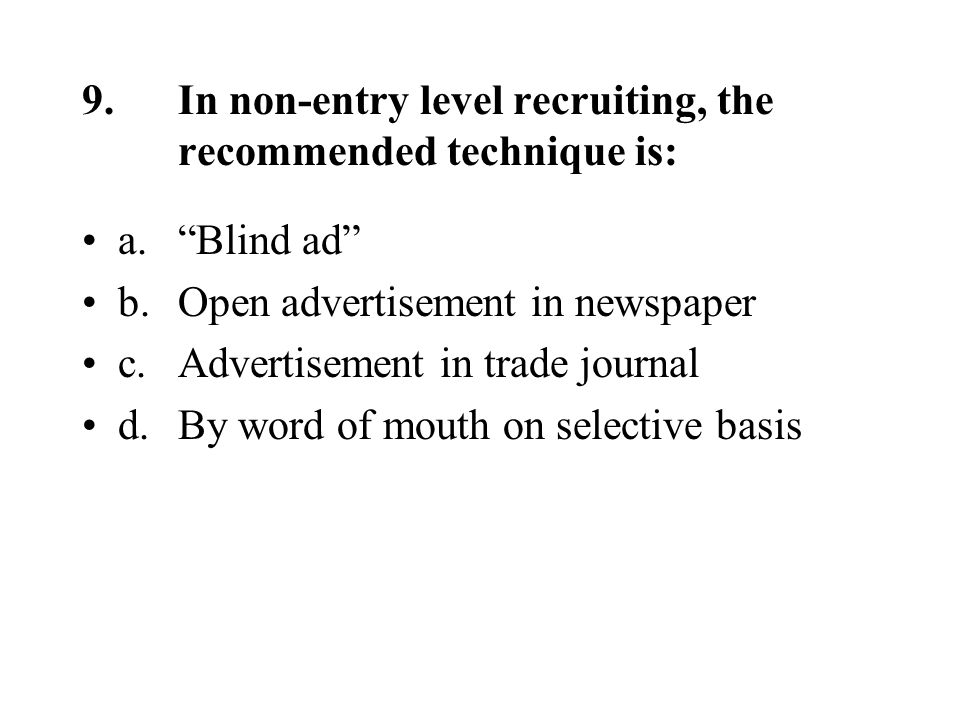9.In non-entry level recruiting, the recommended technique is: a. Blind ad b.Open advertisement in newspaper c.Advertisement in trade journal d.By word of mouth on selective basis