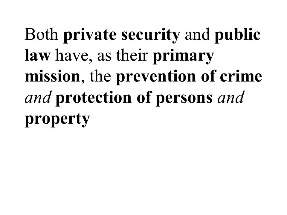 Both private security and public law have, as their primary mission, the prevention of crime and protection of persons and property