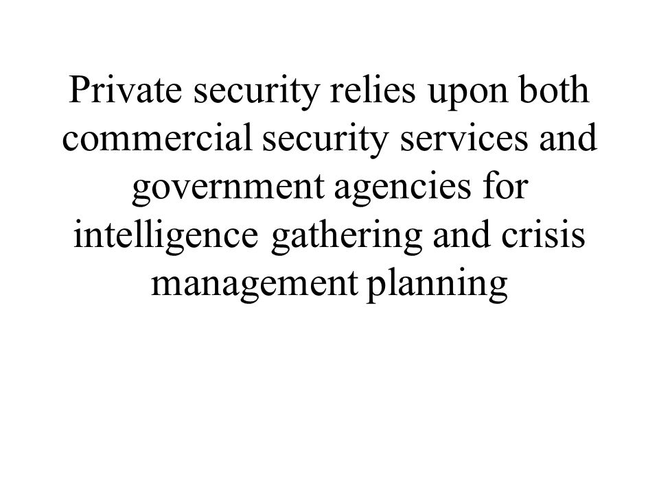 Private security relies upon both commercial security services and government agencies for intelligence gathering and crisis management planning