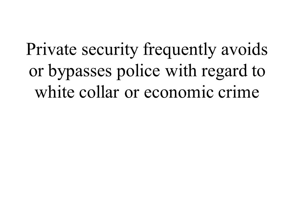 Private security frequently avoids or bypasses police with regard to white collar or economic crime