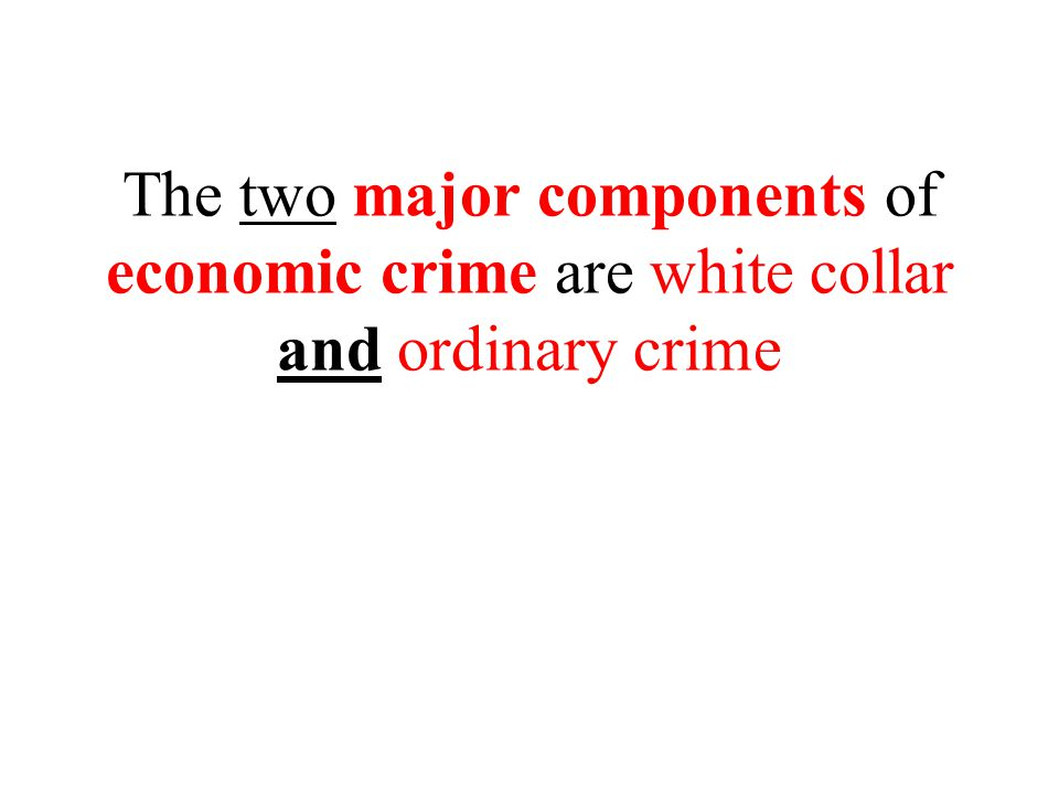 The two major components of economic crime are white collar and ordinary crime