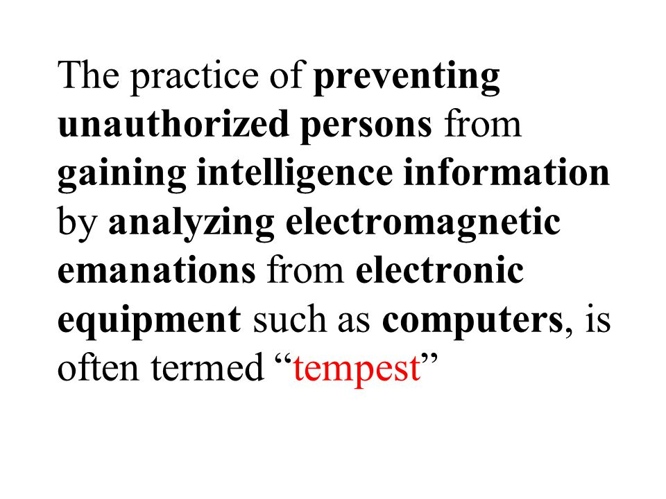 The practice of preventing unauthorized persons from gaining intelligence information by analyzing electromagnetic emanations from electronic equipment such as computers, is often termed tempest