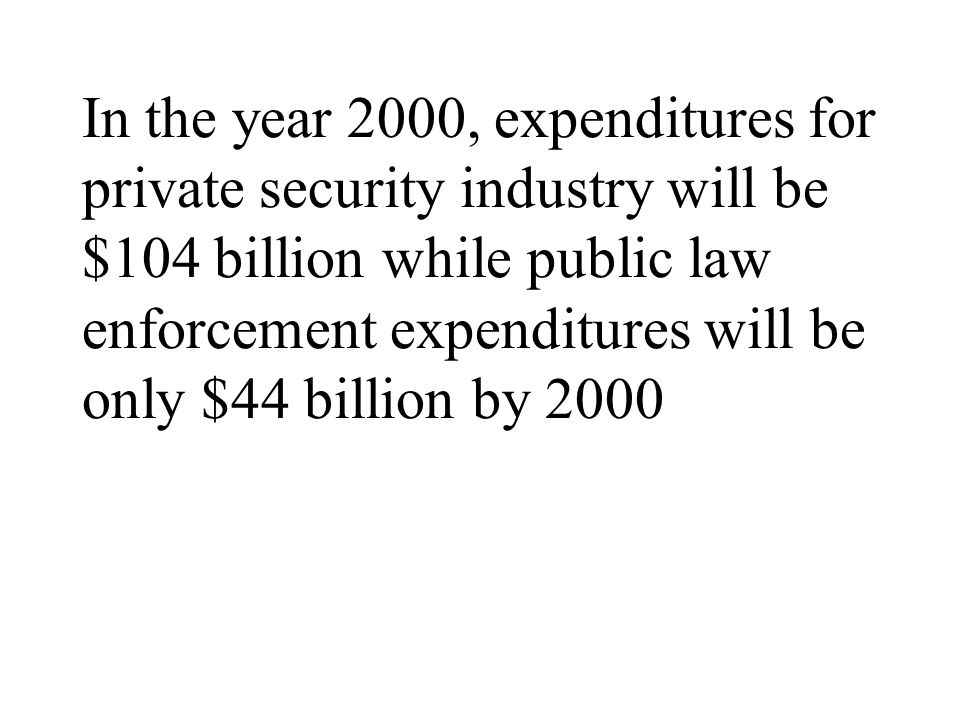 In the year 2000, expenditures for private security industry will be $104 billion while public law enforcement expenditures will be only $44 billion by 2000