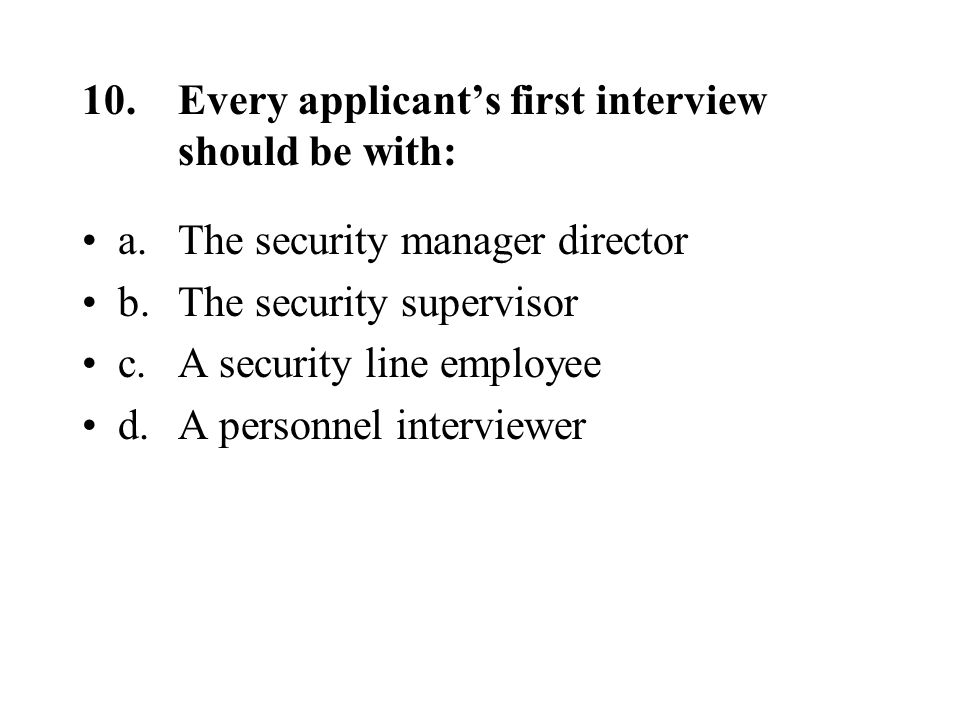 10.Every applicant's first interview should be with: a.The security manager director b.The security supervisor c.A security line employee d.A personnel interviewer