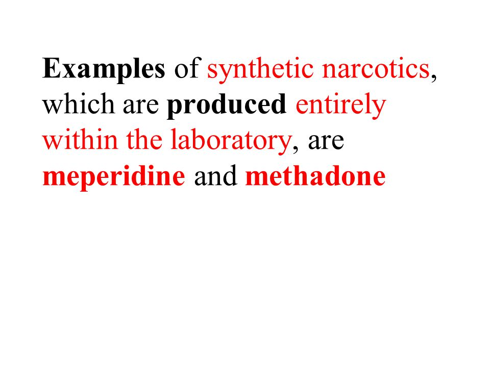 Examples of synthetic narcotics, which are produced entirely within the laboratory, are meperidine and methadone