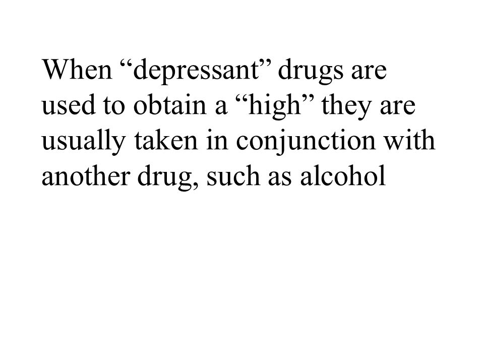 When depressant drugs are used to obtain a high they are usually taken in conjunction with another drug, such as alcohol