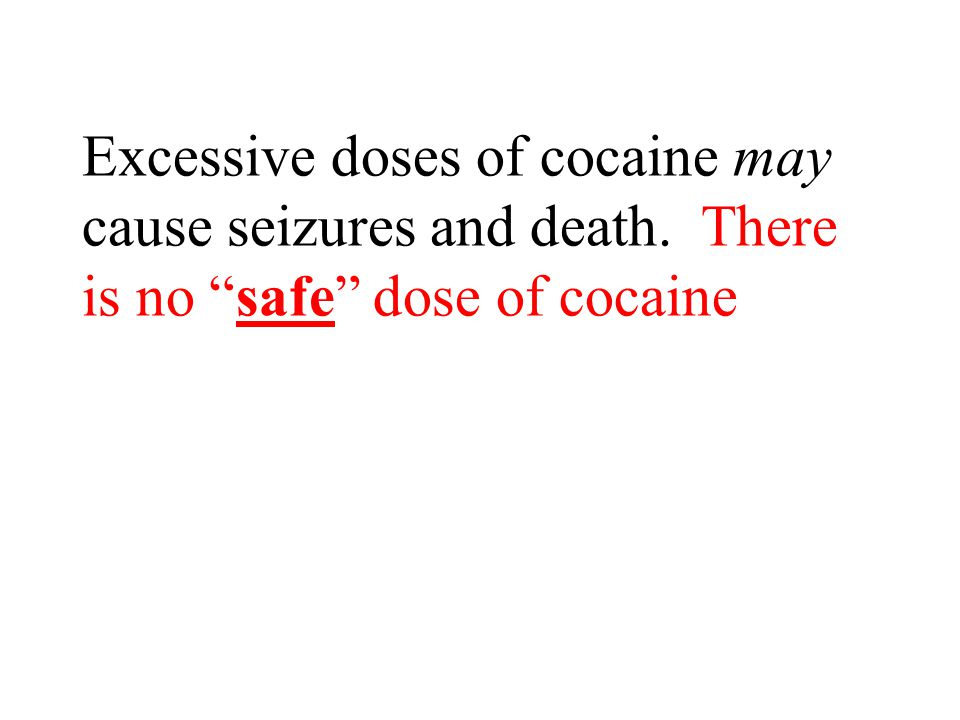 Excessive doses of cocaine may cause seizures and death. There is no safe dose of cocaine