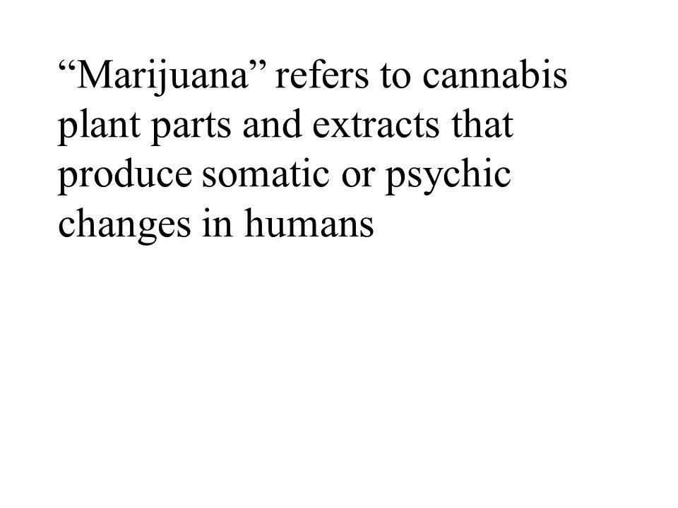 Marijuana refers to cannabis plant parts and extracts that produce somatic or psychic changes in humans