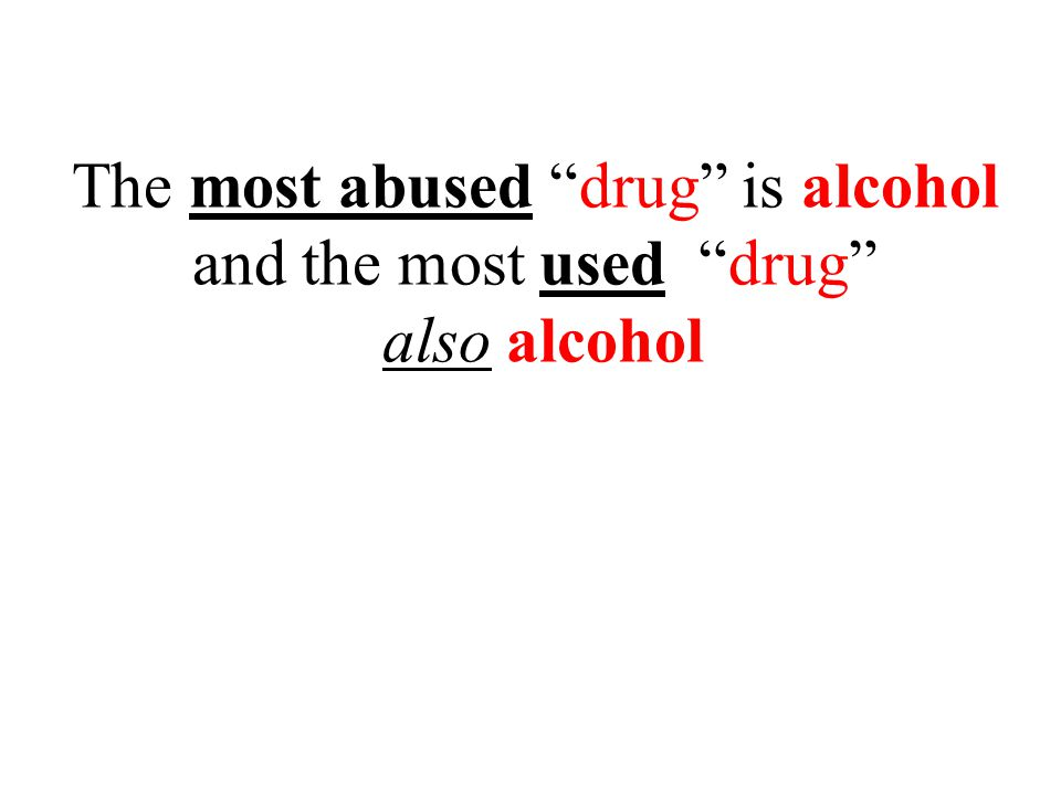 The most abused drug is alcohol and the most used drug also alcohol