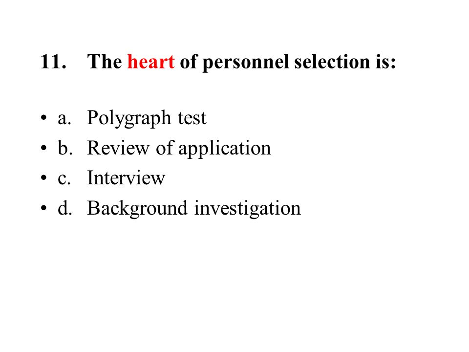 11.The heart of personnel selection is: a.Polygraph test b.Review of application c.Interview d.Background investigation