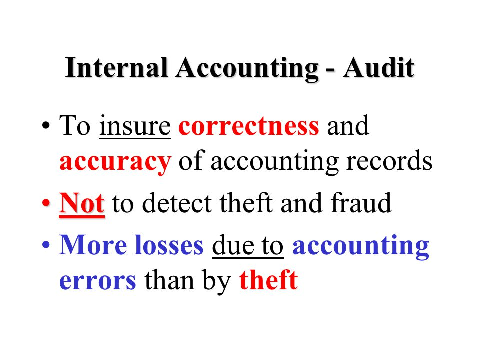 Internal Accounting - Audit To insure correctness and accuracy of accounting records NotNot to detect theft and fraud More losses due to accounting errors than by theft