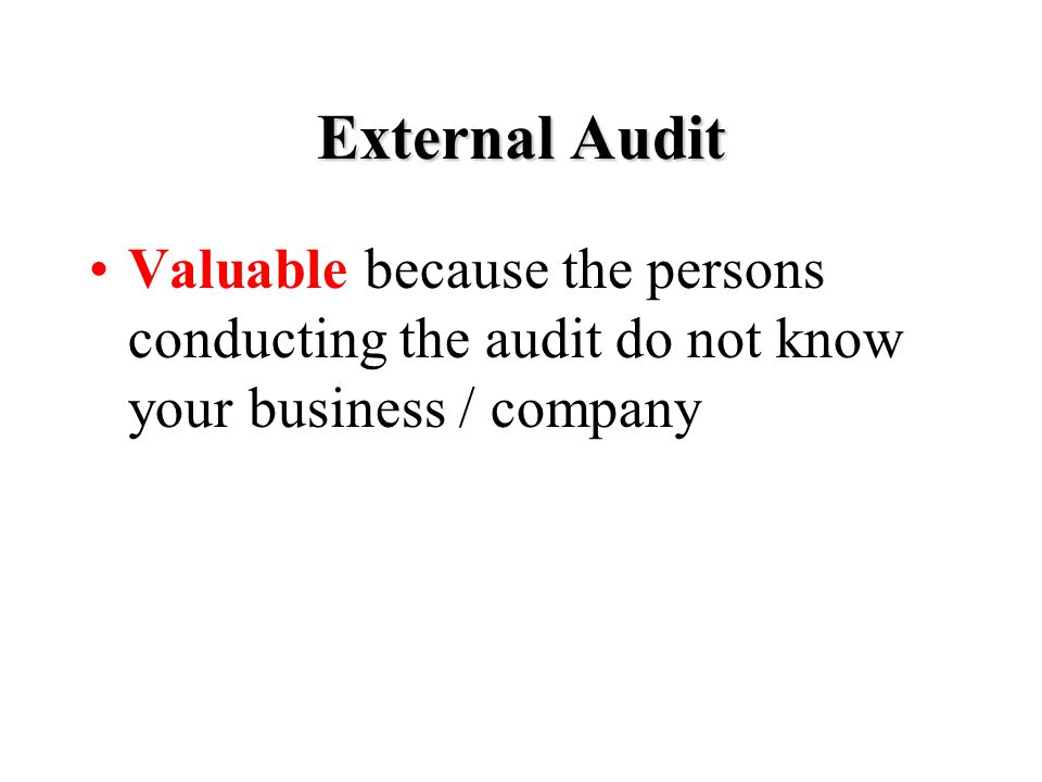 External Audit Valuable because the persons conducting the audit do not know your business / company