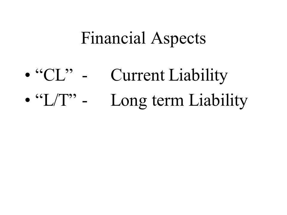 "Financial Aspects ""CL"" -Current Liability ""L/T""-Long term Liability"