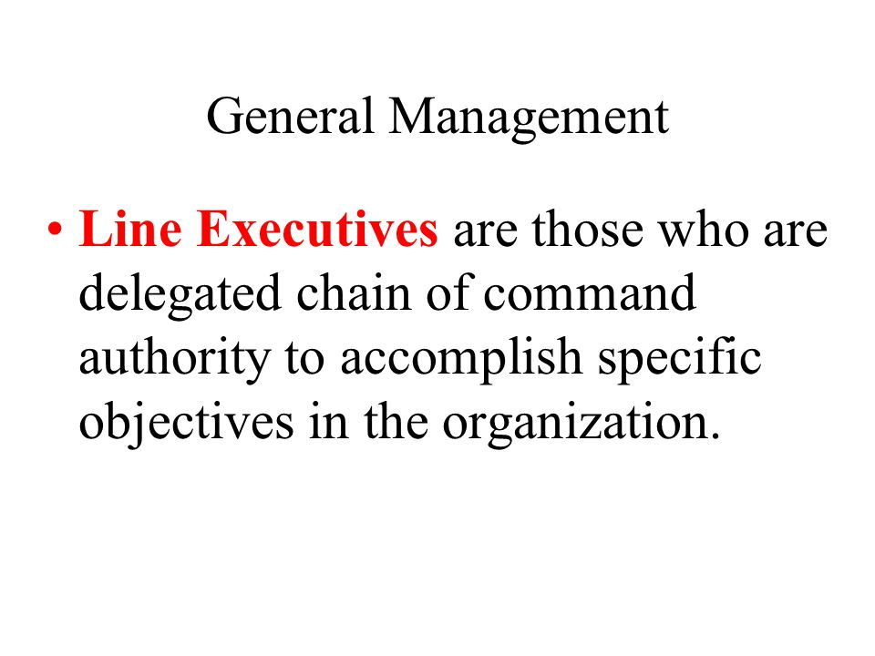General Management Line Executives are those who are delegated chain of command authority to accomplish specific objectives in the organization.