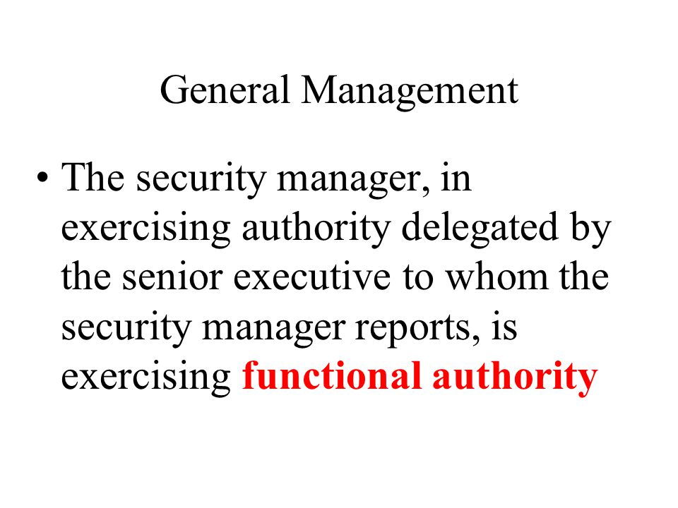 General Management The security manager, in exercising authority delegated by the senior executive to whom the security manager reports, is exercising functional authority