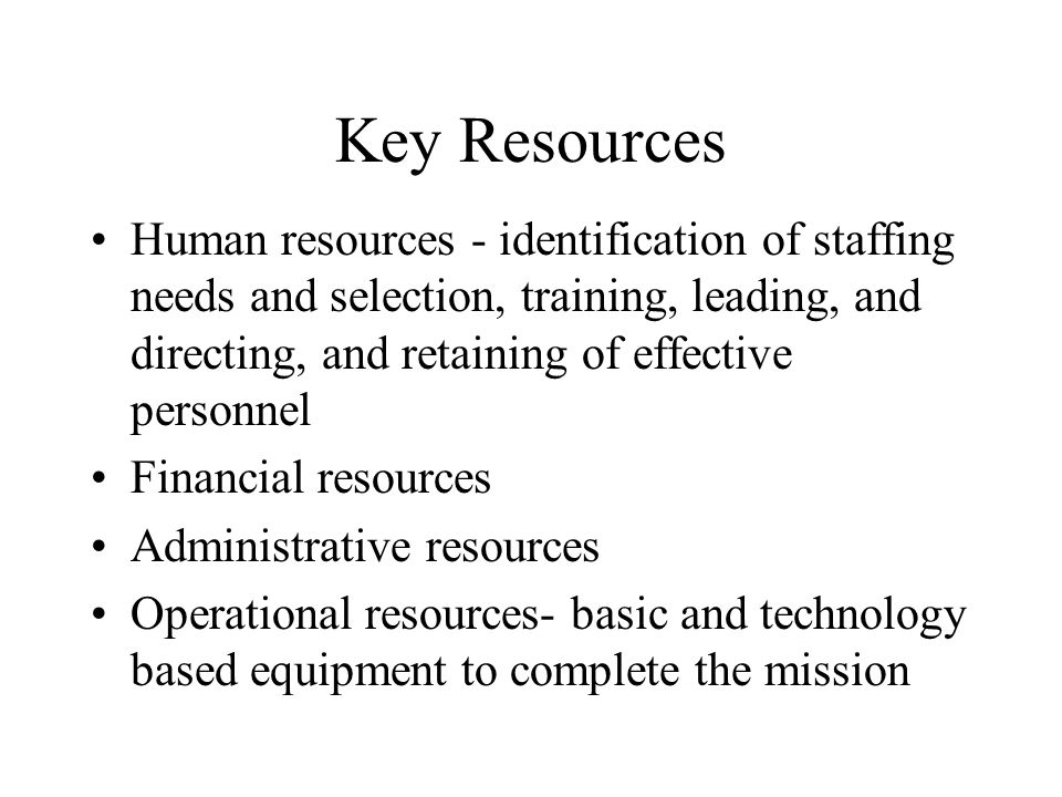Key Resources Human resources - identification of staffing needs and selection, training, leading, and directing, and retaining of effective personnel Financial resources Administrative resources Operational resources- basic and technology based equipment to complete the mission