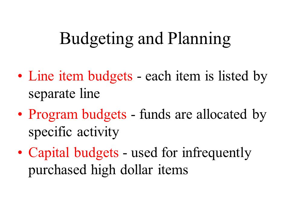 Budgeting and Planning Line item budgets - each item is listed by separate line Program budgets - funds are allocated by specific activity Capital budgets - used for infrequently purchased high dollar items
