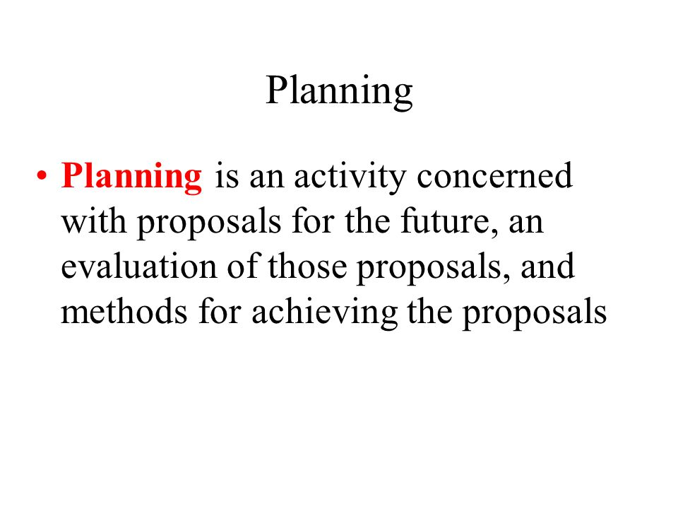 Planning Planning is an activity concerned with proposals for the future, an evaluation of those proposals, and methods for achieving the proposals