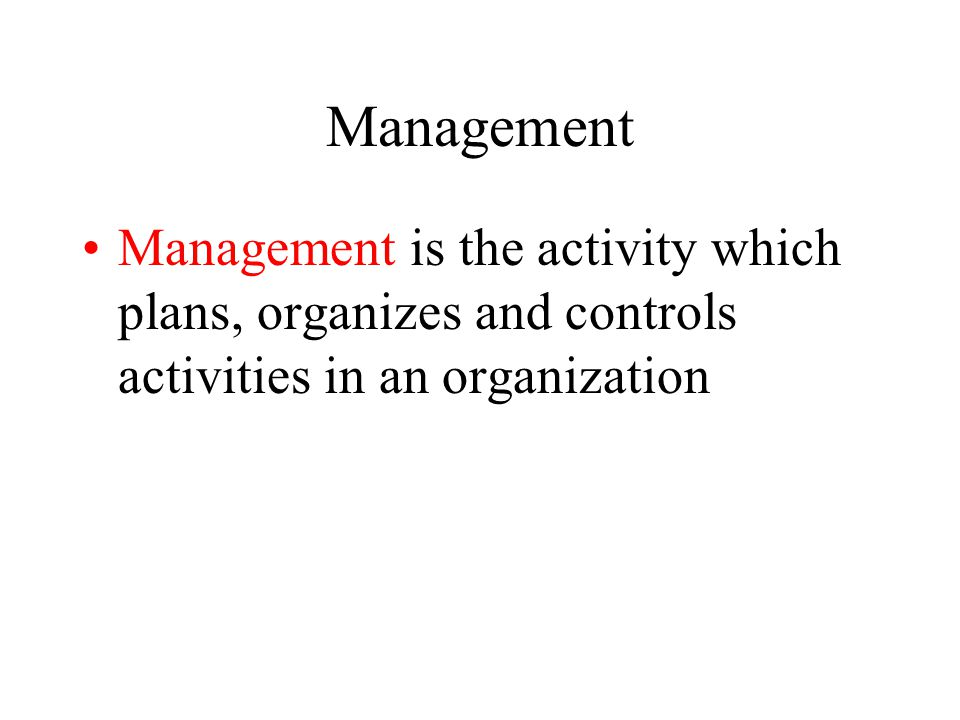 Management Management is the activity which plans, organizes and controls activities in an organization