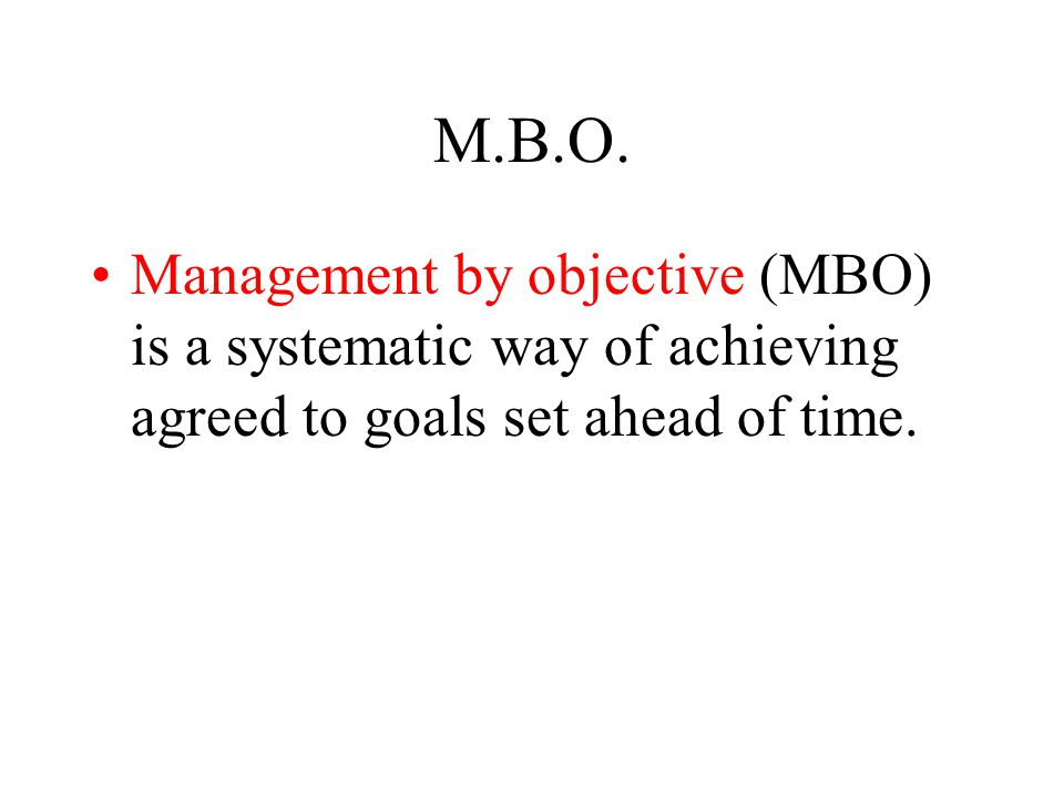 M.B.O. Management by objective (MBO) is a systematic way of achieving agreed to goals set ahead of time.