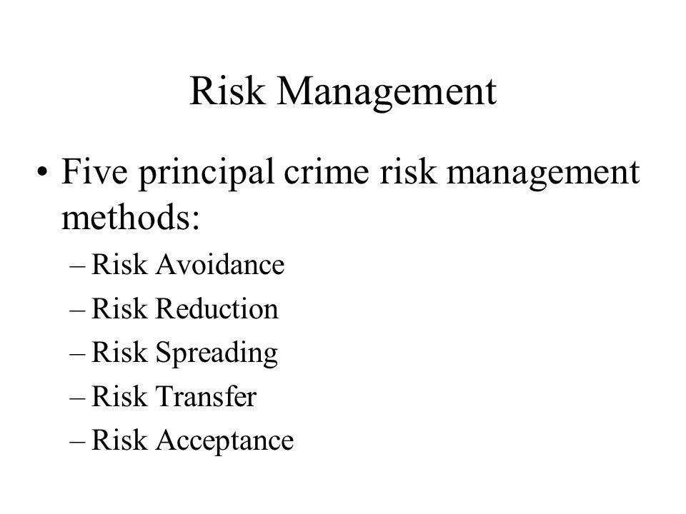 Risk Management Five principal crime risk management methods: –Risk Avoidance –Risk Reduction –Risk Spreading –Risk Transfer –Risk Acceptance