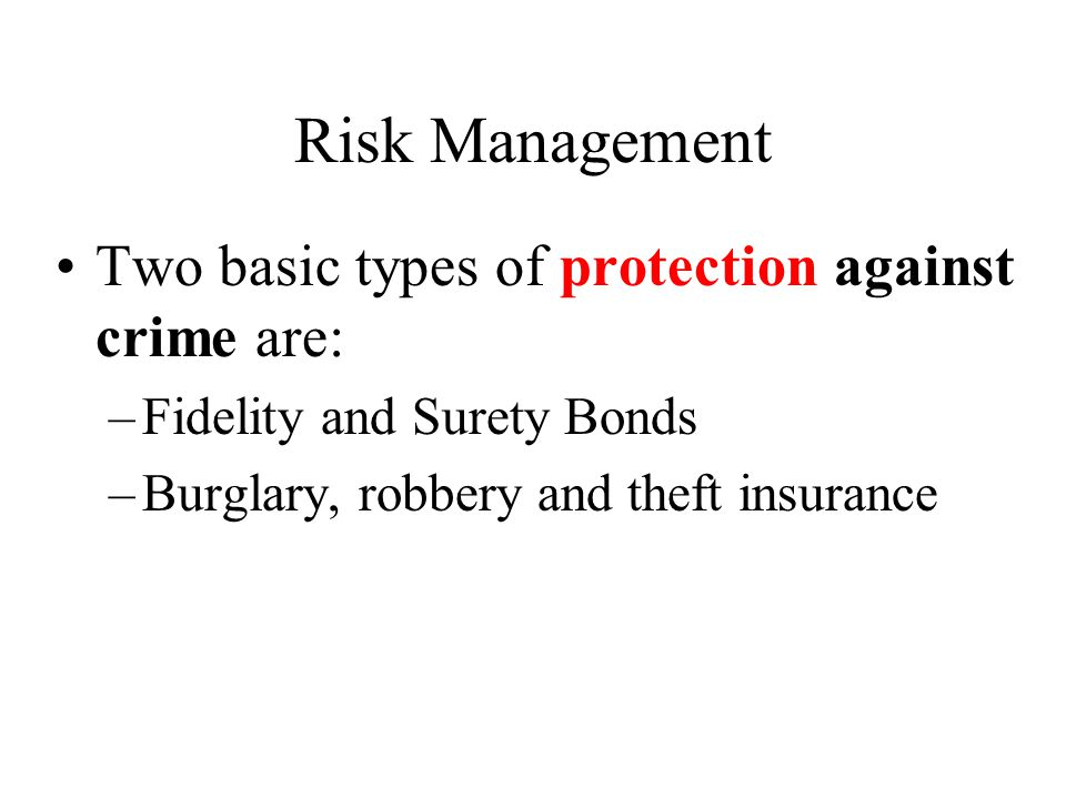 Risk Management Two basic types of protection against crime are: –Fidelity and Surety Bonds –Burglary, robbery and theft insurance