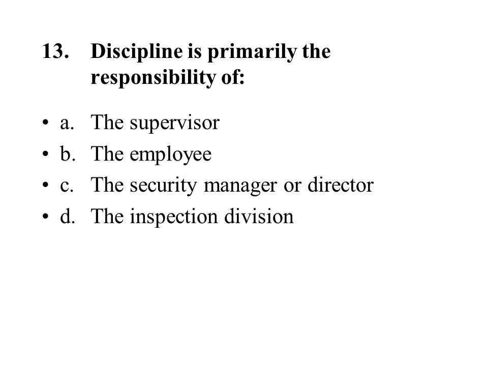 13.Discipline is primarily the responsibility of: a.