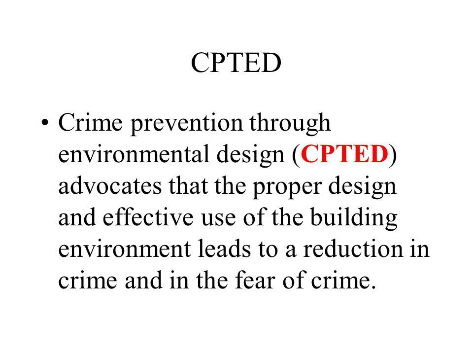 CPTED Crime prevention through environmental design (CPTED) advocates that the proper design and effective use of the building environment leads to a reduction in crime and in the fear of crime.