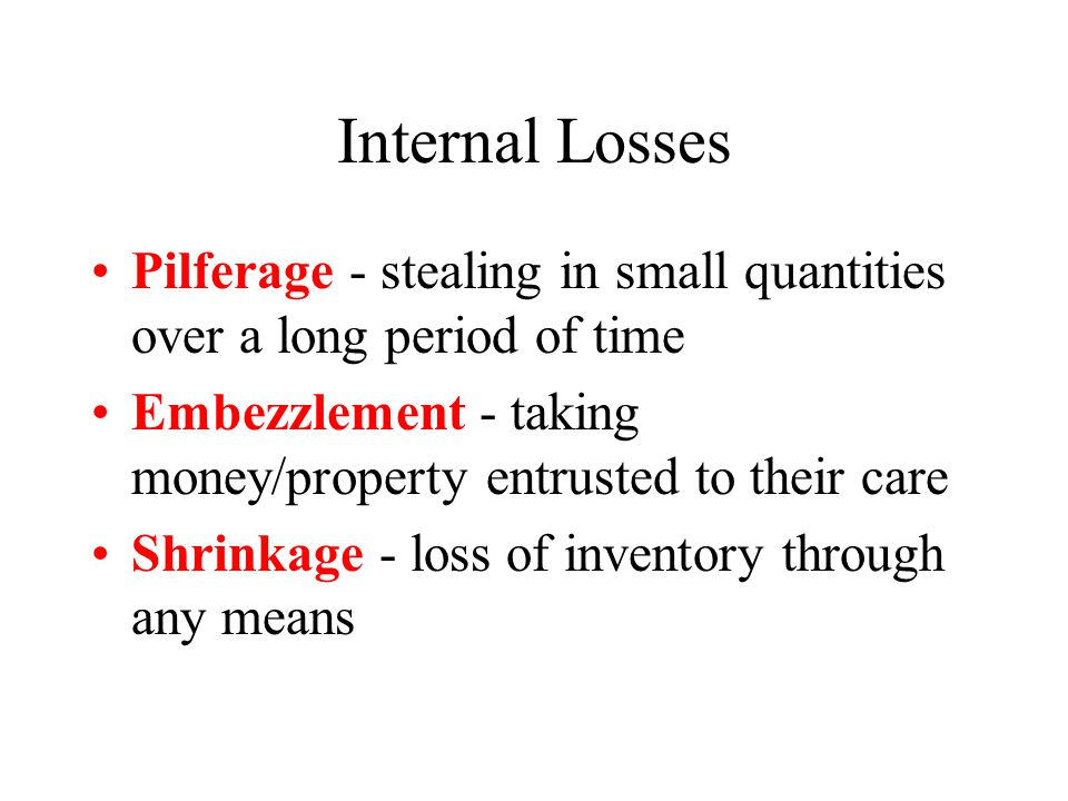 Internal Losses Pilferage - stealing in small quantities over a long period of time Embezzlement - taking money/property entrusted to their care Shrinkage - loss of inventory through any means