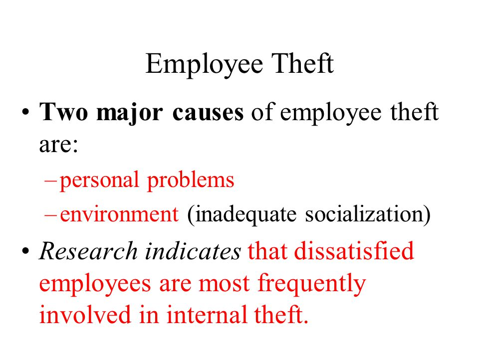 Employee Theft Two major causes of employee theft are: –personal problems –environment (inadequate socialization) Research indicates that dissatisfied employees are most frequently involved in internal theft.