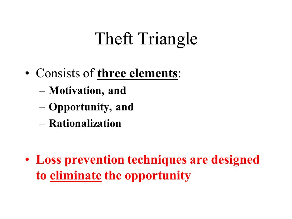 Theft Triangle Consists of three elements: –Motivation, and –Opportunity, and –Rationalization Loss prevention techniques are designed to eliminate the opportunity