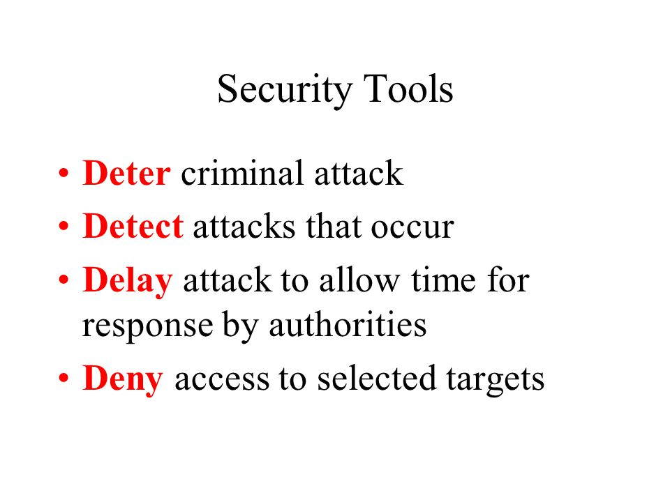 Security Tools Deter criminal attack Detect attacks that occur Delay attack to allow time for response by authorities Deny access to selected targets