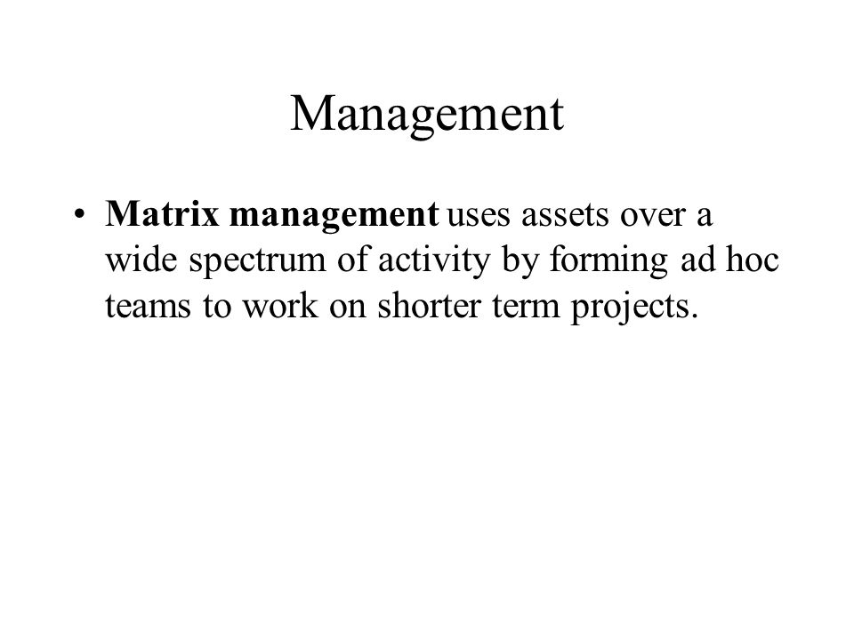 Management Matrix management uses assets over a wide spectrum of activity by forming ad hoc teams to work on shorter term projects.