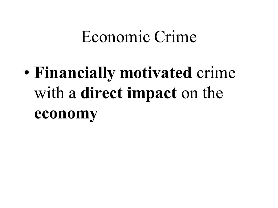 Economic Crime Financially motivated crime with a direct impact on the economy