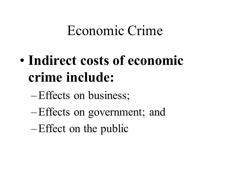 Economic Crime Indirect costs of economic crime include: –Effects on business; –Effects on government; and –Effect on the public