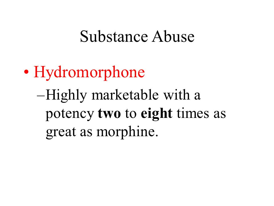 Substance Abuse Hydromorphone –Highly marketable with a potency two to eight times as great as morphine.
